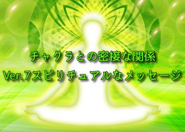 チャクラとの密接な関係~Ver.7スピリチュアルなメッセージ~