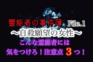 霊能者の事件簿 File.1 〜自殺願望の女〜 こんな霊能者には気をつけろ!注意点3つ!