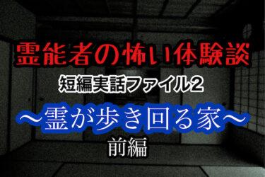 霊能者の怖い体験談 短編実話ファイル2  〜霊が歩き回る家〜 前編