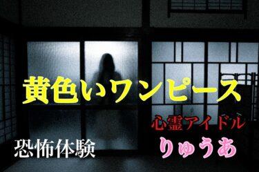 【黄色いワンピースの女の子】心霊アイドルの恐怖体験!りゅうあのちょい怖エピソード